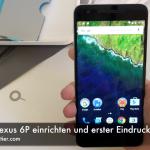 Google Nexus 6P einrichten und erster Eindruck